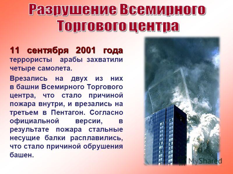 11 сентября 2001 года 11 сентября 2001 года террористы арабы захватили четыре самолета. Врезались на двух из них в башни Всемирного Торгового центра, что стало причиной пожара внутри, и врезались на третьем в Пентагон. Согласно официальной версии, в