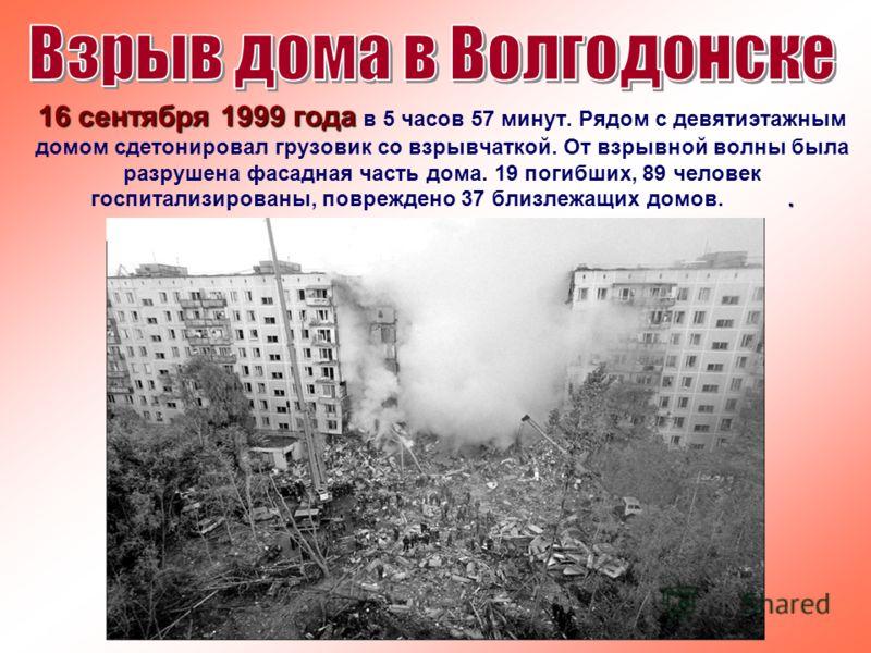16 сентября 1999 года. 16 сентября 1999 года в 5 часов 57 минут. Рядом с девятиэтажным домом сдетонировал грузовик со взрывчаткой. От взрывной волны была разрушена фасадная часть дома. 19 погибших, 89 человек госпитализированы, повреждено 37 близлежа