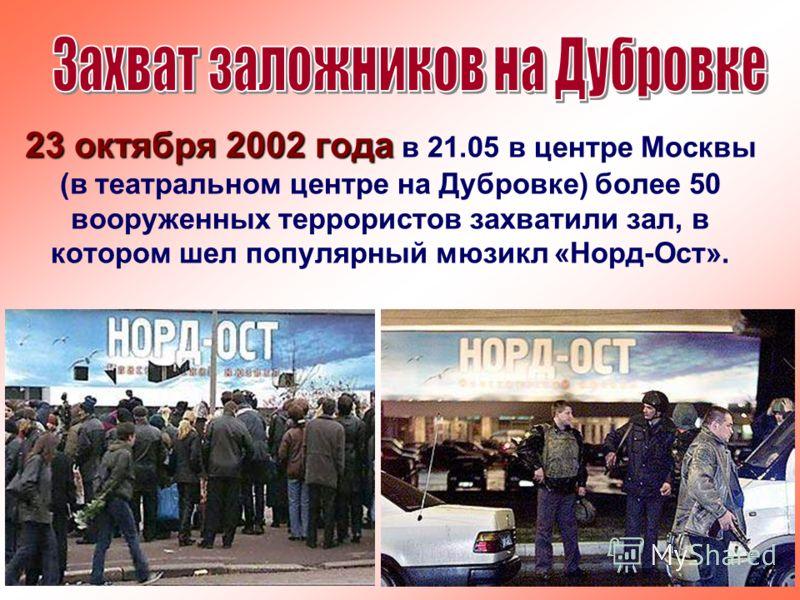 23 октября 2002 года 23 октября 2002 года в 21.05 в центре Москвы (в театральном центре на Дубровке) более 50 вооруженных террористов захватили зал, в котором шел популярный мюзикл «Норд-Ост».