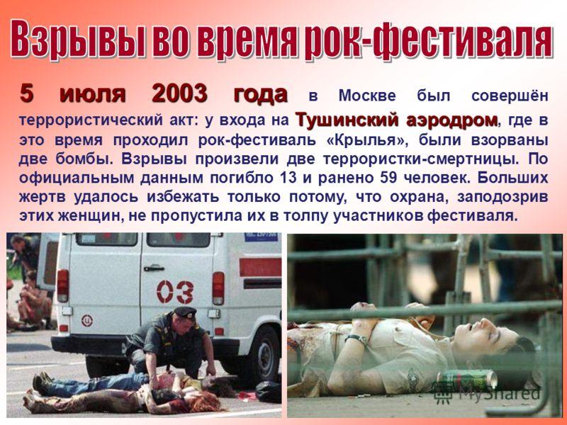 5 июля 2003 года Тушинский аэродром 5 июля 2003 года в Москве был совершён террористический акт: у входа на Тушинский аэродром, где в это время проходил рок-фестиваль «Крылья», были взорваны две бомбы. Взрывы произвели две террористки-смертницы. По о
