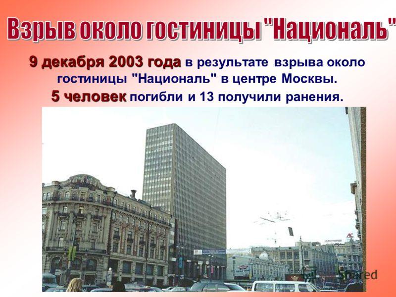 9 декабря 2003 года 9 декабря 2003 года в результате взрыва около гостиницы Националь в центре Москвы. 5 человек 5 человек погибли и 13 получили ранения.