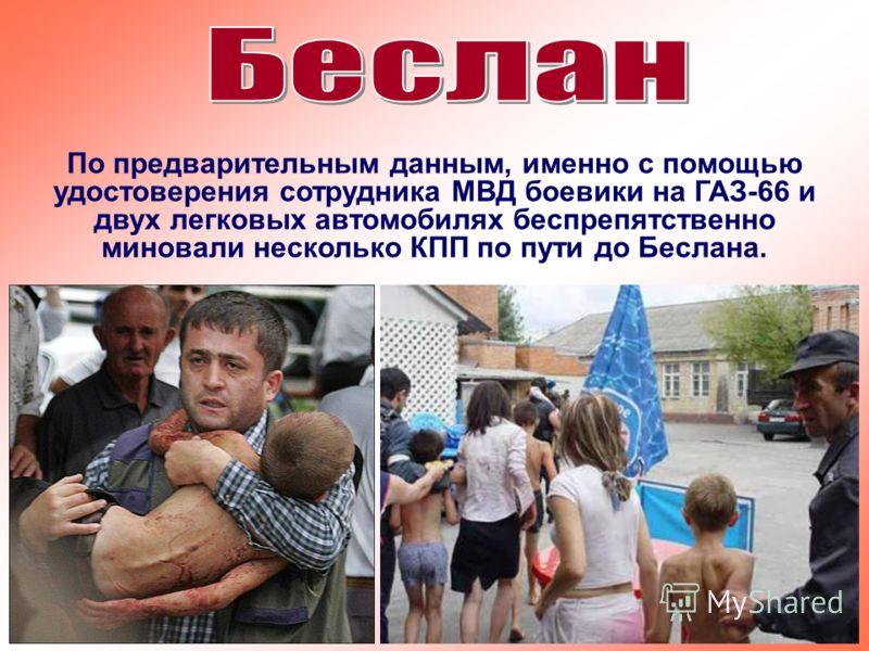 По предварительным данным, именно с помощью удостоверения сотрудника МВД боевики на ГАЗ-66 и двух легковых автомобилях беспрепятственно миновали несколько КПП по пути до Беслана.