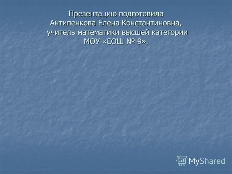 Презентацию подготовила Антипенкова Елена Константиновна, учитель математики высшей категории МОУ «СОШ 9».