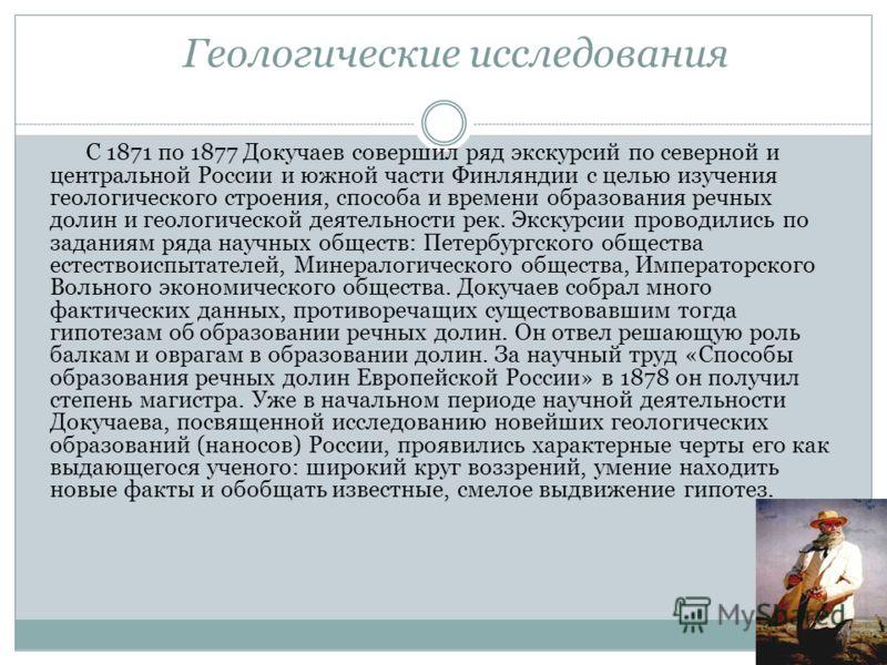 Геологические исследования С 1871 по 1877 Докучаев совершил ряд экскурсий по северной и центральной России и южной части Финляндии с целью изучения геологического строения, способа и времени образования речных долин и геологической деятельности рек.