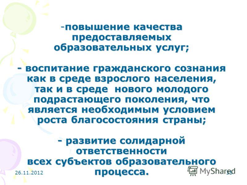 26.11.201235 -повышение качества предоставляемых образовательных услуг; - воспитание гражданского сознания как в среде взрослого населения, так и в среде нового молодого подрастающего поколения, что является необходимым условием роста благосостояния