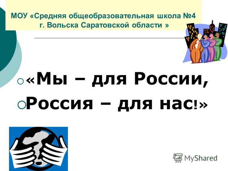 МОУ «Средняя общеобразовательная школа 4 г. Вольска Саратовской области » « Мы – для России, Россия – для нас !»