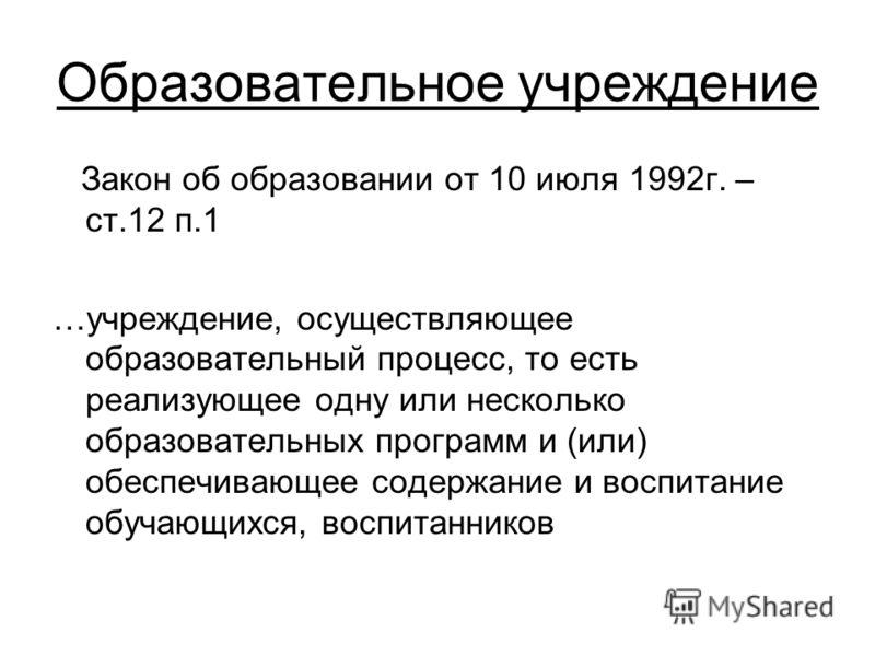 Образовательное учреждение Закон об образовании от 10 июля 1992г. – ст.12 п.1 …учреждение, осуществляющее образовательный процесс, то есть реализующее