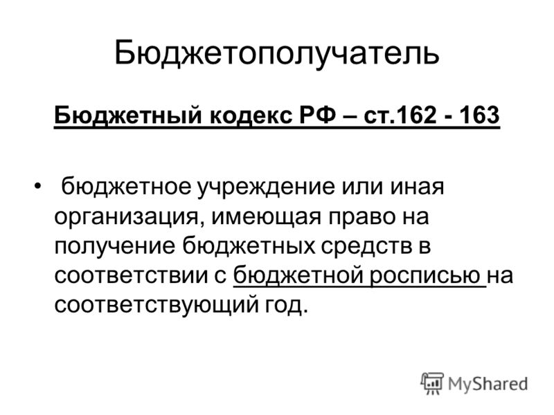 Бюджетополучатель Бюджетный кодекс РФ – ст.162 - 163 бюджетное учреждение или иная организация, имеющая право на получение бюджетных средств в соответствии с бюджетной росписью на соответствующий год.