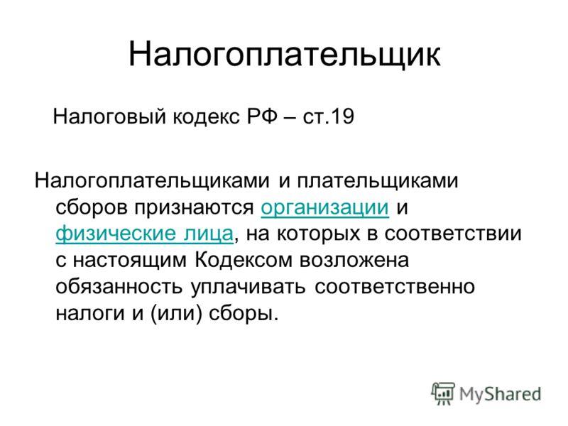 Налогоплательщик Налоговый кодекс РФ – ст.19 Налогоплательщиками и плательщиками сборов признаются организации и физические лица, на которых в соответствии с настоящим Кодексом возложена обязанность уплачивать соответственно налоги и (или) сборы.орга