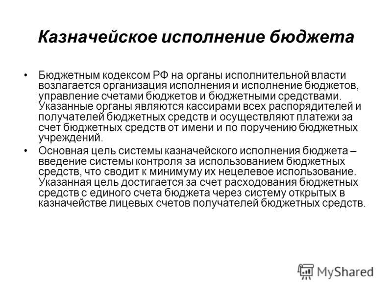 Казначейское исполнение бюджета Бюджетным кодексом РФ на органы исполнительной власти возлагается организация исполнения и исполнение бюджетов, управление счетами бюджетов и бюджетными средствами. Указанные органы являются кассирами всех распорядител