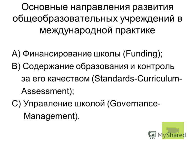 Основные направления развития общеобразовательных учреждений в международной практике A) Финансирование школы (Funding); B) Содержание образования и контроль за его качеством (Standards-Curriculum- Assessment); C) Управление школой (Governance- Manag