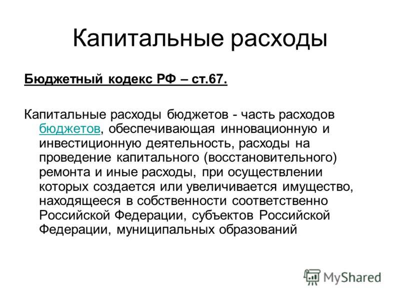 Капитальные расходы Бюджетный кодекс РФ – ст.67. Капитальные расходы бюджетов - часть расходов бюджетов, обеспечивающая инновационную и инвестиционную деятельность, расходы на проведение капитального (восстановительного) ремонта и иные расходы, при о