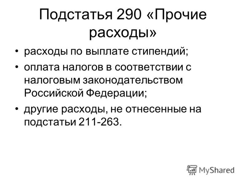 Подстатья 290 «Прочие расходы» расходы по выплате стипендий; оплата налогов в соответствии с налоговым законодательством Российской Федерации; другие расходы, не отнесенные на подстатьи 211-263.