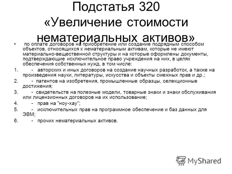 Подстатья 320 «Увеличение стоимости нематериальных активов» по оплате договоров на приобретение или создание подрядным способом объектов, относящихся