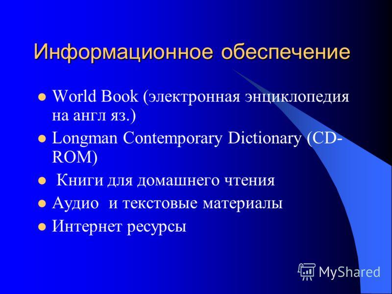 Информационное обеспечение World Book (электронная энциклопедия на англ яз.) Longman Сontemporary Dictionary (CD- ROM) Книги для домашнего чтения Аудио и текстовые материалы Интернет ресурсы