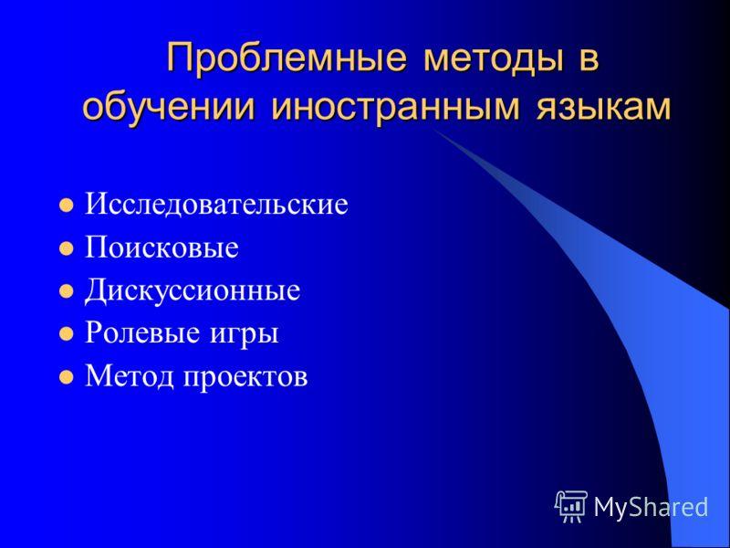 Проблемные методы в обучении иностранным языкам Проблемные методы в обучении иностранным языкам Исследовательские Поисковые Дискуссионные Ролевые игры Метод проектов