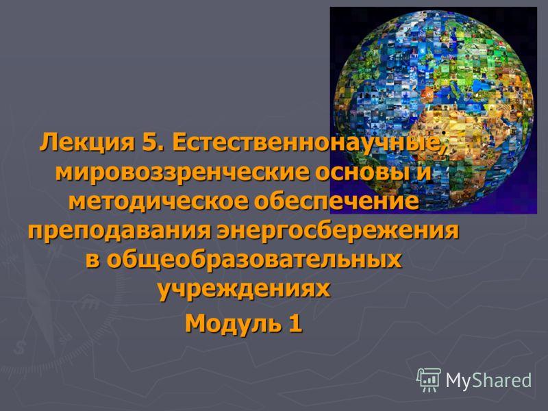 Лекция 5. Естественнонаучные, мировоззренческие основы и методическое обеспечение преподавания энергосбережения в общеобразовательных учреждениях Модуль 1