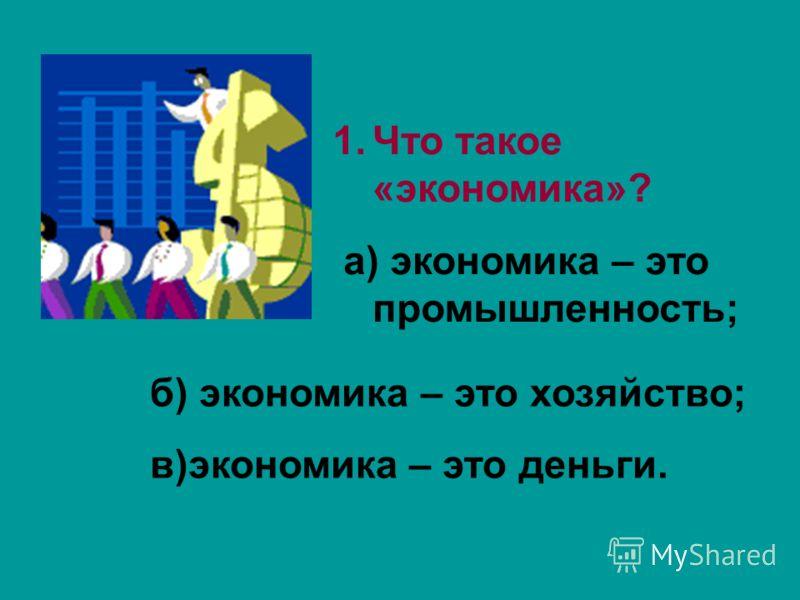 1.Что такое «экономика»? а) экономика – это промышленность; б) экономика – это хозяйство; в)экономика – это деньги.
