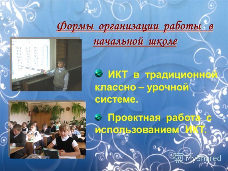 Формы организации работы в начальной школе ИКТ в традиционной классно – урочной системе. Проектная работа с использованием ИКТ.