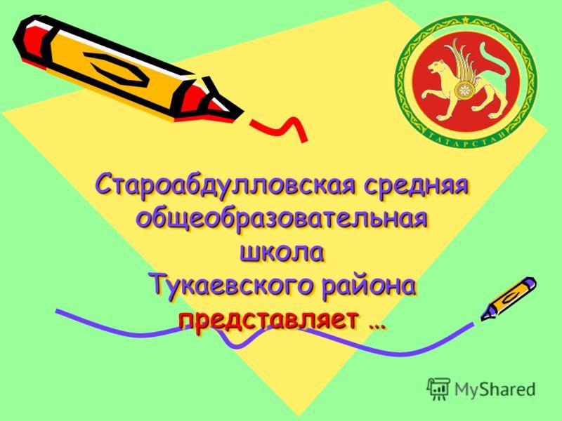 Староабдулловская средняя общеобразовательная школа Тукаевского района представляет …