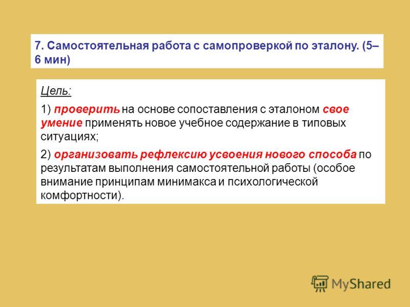 7. Самостоятельная работа с самопроверкой по эталону. (5– 6 мин) Цель: 1) проверить на основе сопоставления с эталоном свое умение применять новое учебное содержание в типовых ситуациях; 2) организовать рефлексию усвоения нового способа по результата