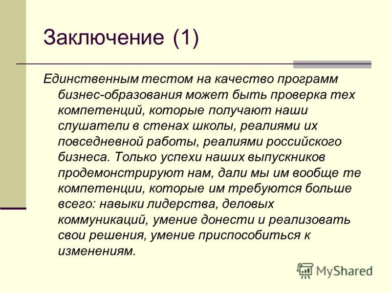 Заключение (1) Единственным тестом на качество программ бизнес-образования может быть проверка тех компетенций, которые получают наши слушатели в стенах школы, реалиями их повседневной работы, реалиями российского бизнеса. Только успехи наших выпускн