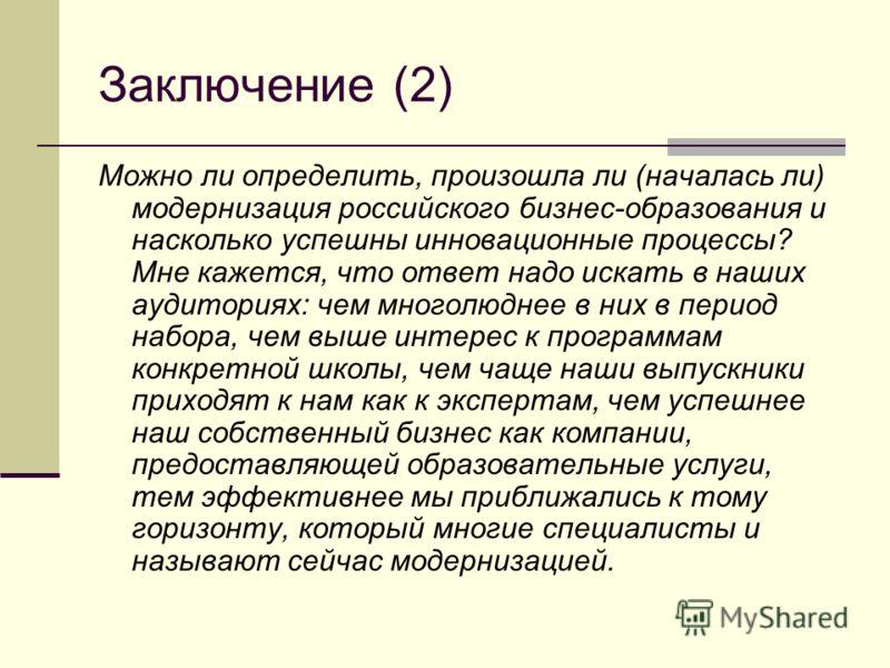 Заключение (2) Можно ли определить, произошла ли (началась ли) модернизация российского бизнес-образования и насколько успешны инновационные процессы? Мне кажется, что ответ надо искать в наших аудиториях: чем многолюднее в них в период набора, чем в