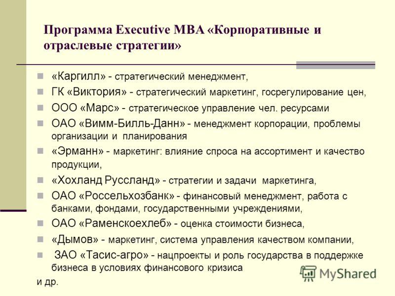 Программа Executive MBA «Корпоративные и отраслевые стратегии» «Каргилл» - стратегический менеджмент, ГК «Виктория» - стратегический маркетинг, госрегулирование цен, ООО «Марс» - стратегическое управление чел. ресурсами ОАО «Вимм-Билль-Данн» - менедж