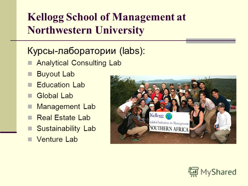 Kellogg School of Management at Northwestern University Курсы-лаборатории (labs): Analytical Consulting Lab Buyout Lab Education Lab Global Lab Management Lab Real Estate Lab Sustainability Lab Venture Lab