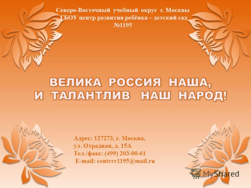 Адрес: 127273, г. Москва, ул. Отрадная, д. 15А Тел./факс: (499) 203-00-61 E-mail: centrrr1195@mail.ru Северо-Восточный учебный округ г. Москвы ГБОУ центр развития ребёнка – детский сад 1195