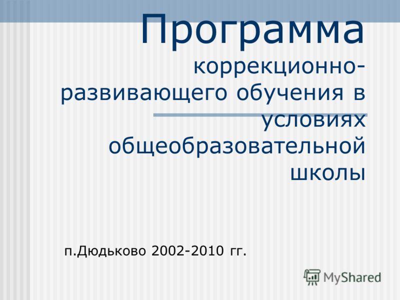 Программа коррекционно- развивающего обучения в условиях общеобразовательной школы п.Дюдьково 2002-2010 гг.