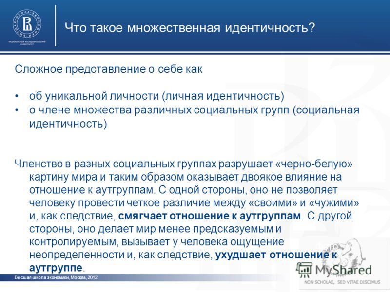 Высшая школа экономики, Москва, 2012 Что такое множественная идентичность? фото Сложное представление о себе как об уникальной личности (личная идентичность) о члене множества различных социальных групп (социальная идентичность) Членство в разных соц