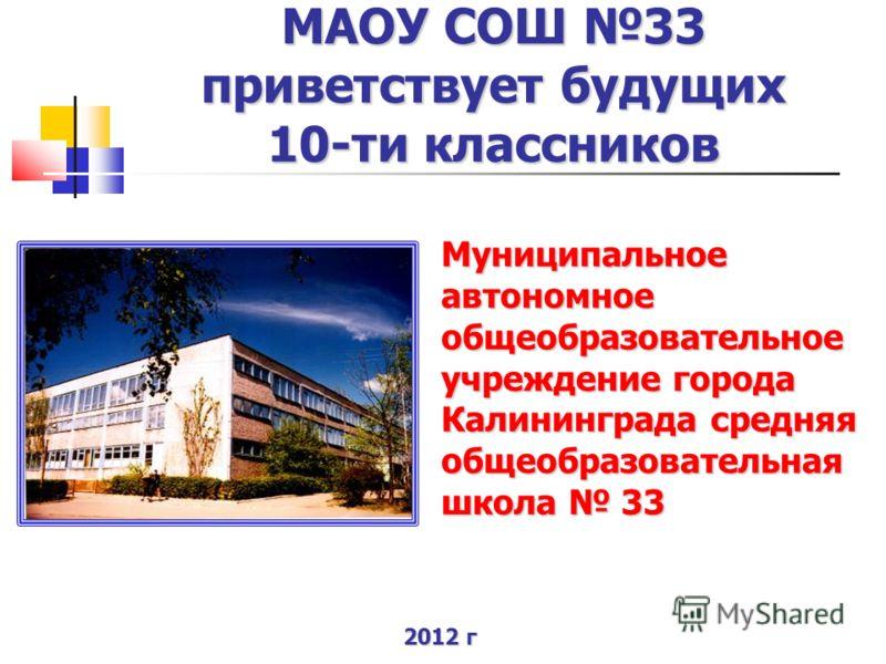 МАОУ СОШ 33 приветствует будущих 10-ти классников Муниципальное автономное общеобразовательное учреждение города Калининграда средняя общеобразовательная школа 33 2012 г