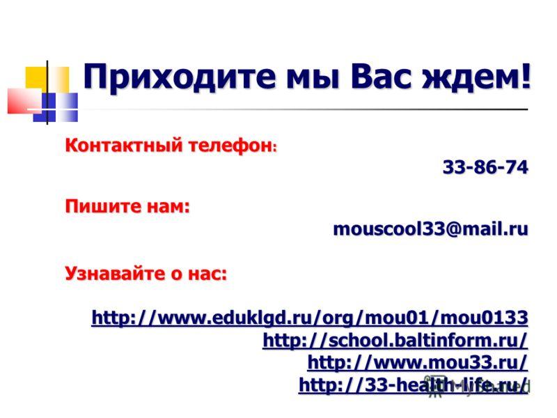 Контактный телефон : 33-86-74 Пишите нам: mouscool33@mail.ru Узнавайте о нас: http://www.eduklgd.ru/org/mou01/mou0133 http://school.baltinform.ru/ http://www.eduklgd.ru/org/mou01/mou0133 http://school.baltinform.ru/ http://www.mou33.ru/ http://33-hea