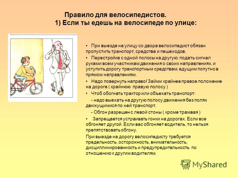 Правило для велосипедистов. 1) Если ты едешь на велосипеде по улице: При выезде на улицу со двора велосипедист обязан пропустить транспорт, средства и пешеходов. Перестройка с одной полосы на другую: подать сигнал руками всем участникам движения о св