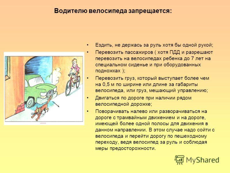 Водителю велосипеда запрещается: Ездить, не держась за руль хотя бы одной рукой; Перевозить пассажиров ( хотя ПДД и разрешают перевозить на велосипедах ребенка до 7 лет на специальном сиденье и при оборудованных подножках ); Перевозить груз, который