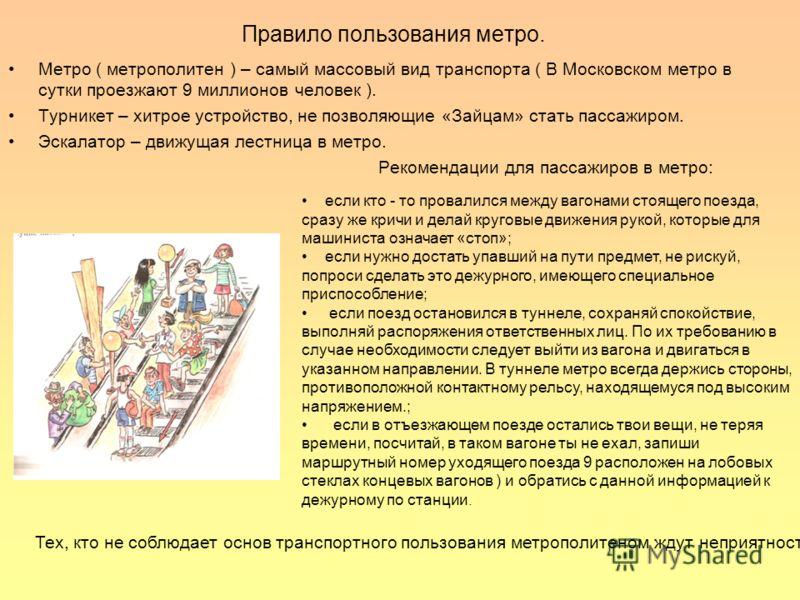 Правило пользования метро. Метро ( метрополитен ) – самый массовый вид транспорта ( В Московском метро в сутки проезжают 9 миллионов человек ). Турникет – хитрое устройство, не позволяющие «Зайцам» стать пассажиром. Эскалатор – движущая лестница в ме