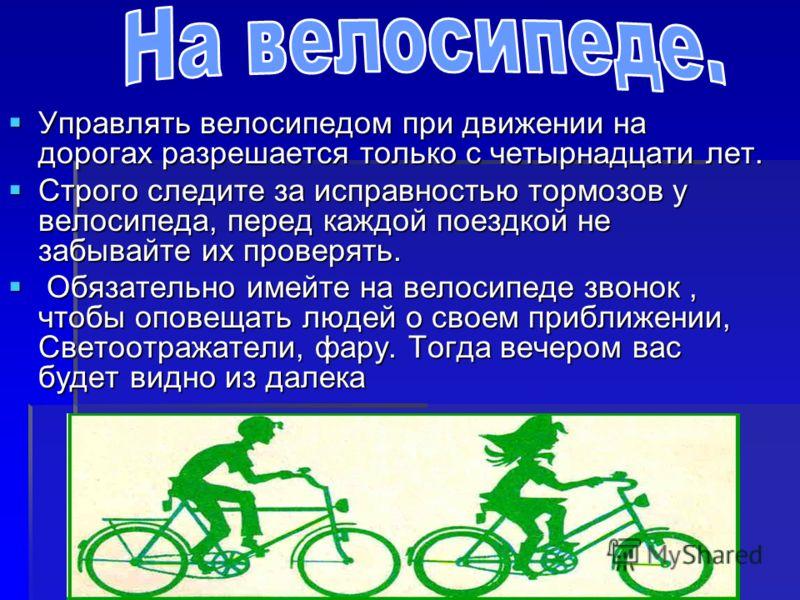 Управлять Управлять велосипедом при движении на дорогах разрешается только с четырнадцати лет. Строго Строго следите за исправностью тормозов у велосипеда, перед каждой поездкой не забывайте их проверять. Обязательно имейте на велосипеде звонок, чтоб