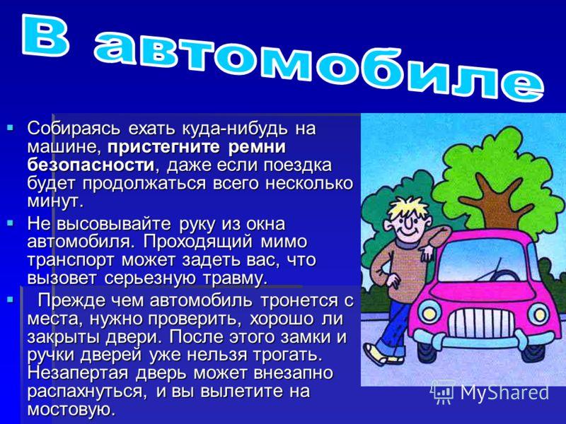 Собираясь ехать куда-нибудь на машине, пристегните ремни безопасности, даже если поездка будет продолжаться всего несколько минут. Собираясь ехать куда-нибудь на машине, пристегните ремни безопасности, даже если поездка будет продолжаться всего неско