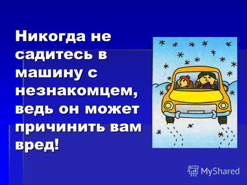 Никогда не садитесь в машину с незнакомцем, ведь он может причинить вам вред!