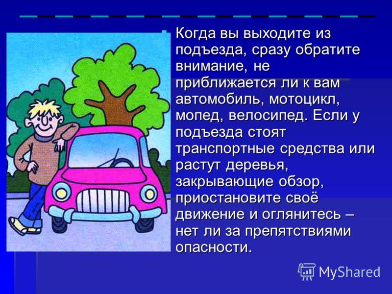 Когда вы выходите из подъезда, сразу обратите внимание, не приближается ли к вам автомобиль, мотоцикл, мопед, велосипед. Если у подъезда стоят транспортные средства или растут деревья, закрывающие обзор, приостановите своё движение и оглянитесь – нет