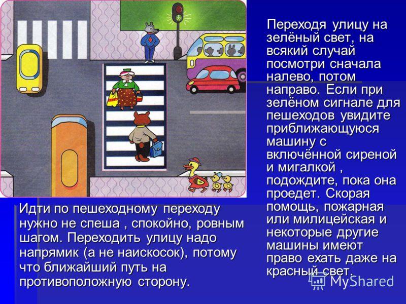 Переходя улицу на зелёный свет, на всякий случай посмотри сначала налево, потом направо. Если при зелёном сигнале для пешеходов увидите приближающуюся машину с включённой сиреной и мигалкой, подождите, пока она проедет. Скорая помощь, пожарная или ми