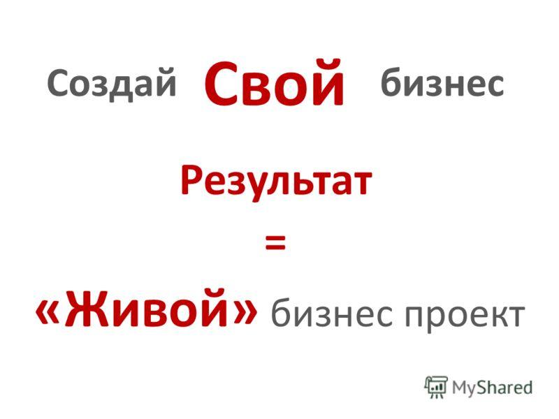 «Живой» бизнес проект Результат Свой Создайбизнес =