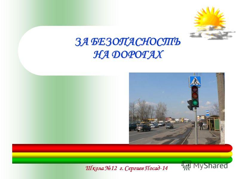 Школа 12 г. Сергиев Посад-14 ЗА БЕЗОПАСНОСТЬ НА ДОРОГАХ