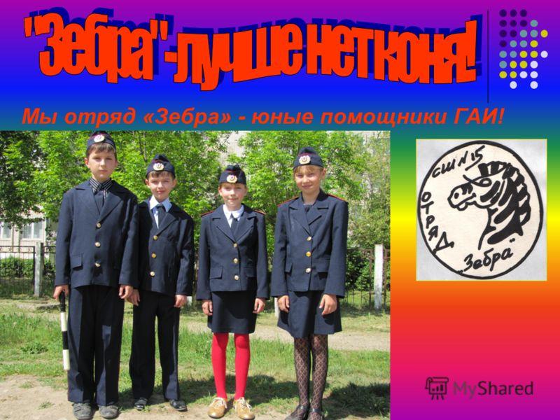 Мы отряд «Зебра» - юные помощники ГАИ!