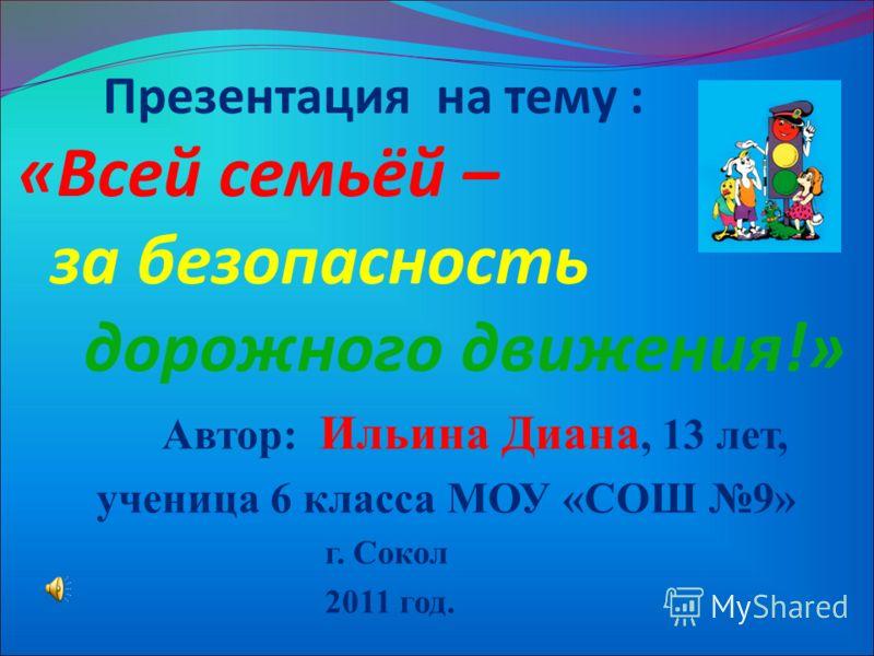 Презентация на тему : «Всей семьёй – за безопасность дорожного движения!» Автор: Ильина Диана, 13 лет, ученица 6 класса МОУ «СОШ 9» г. Сокол 2011 год.