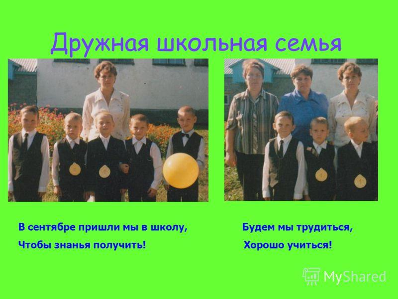 Дружная школьная семья В сентябре пришли мы в школу, Будем мы трудиться, Чтобы знанья получить! Хорошо учиться!