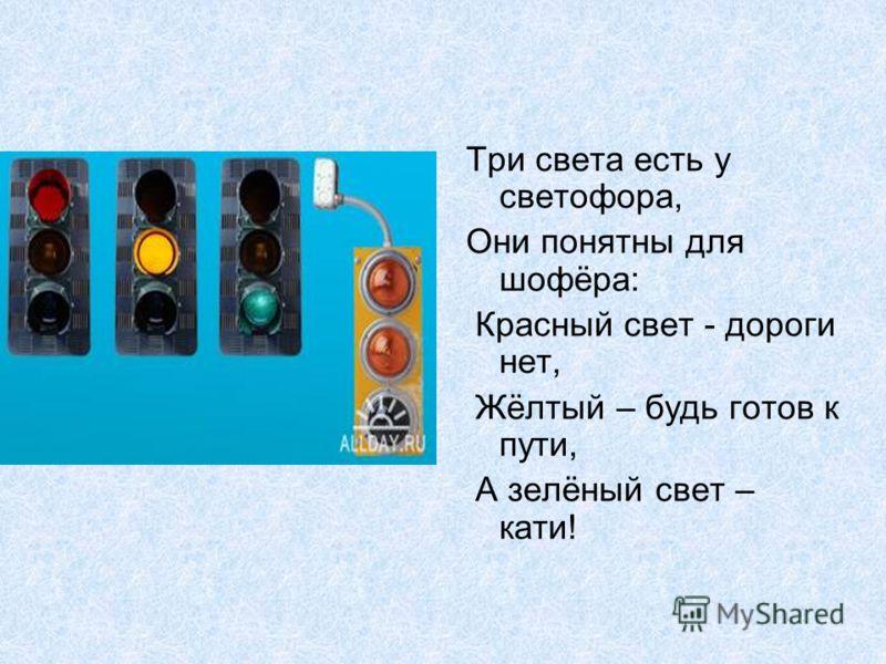 Три света есть у светофора, Они понятны для шофёра: Красный свет - дороги нет, Жёлтый – будь готов к пути, А зелёный свет – кати!