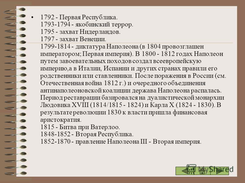 1792 - Первая Республика. 1793-1794 - якобинский террор. 1795 - захват Нидерландов. 1797 - захват Венеции. 1799-1814 - диктатура Наполеона (в 1804 провозглашен императором; Первая империя). В 1800 - 1812 годах Наполеон путем завоевательных походов со