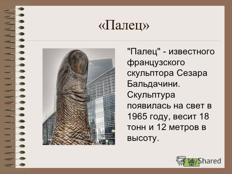 «Палец» Палец - известного французского скульптора Сезара Бальдачини. Скульптура появилась на свет в 1965 году, весит 18 тонн и 12 метров в высоту.